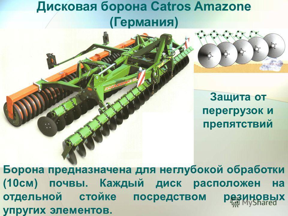 Дисковая борона Catros Amazone (Германия) Защита от перегрузок и препятствий Борона предназначена для неглубокой обработки (10см) почвы. Каждый диск расположен на отдельной стойке посредством резиновых упругих элементов.