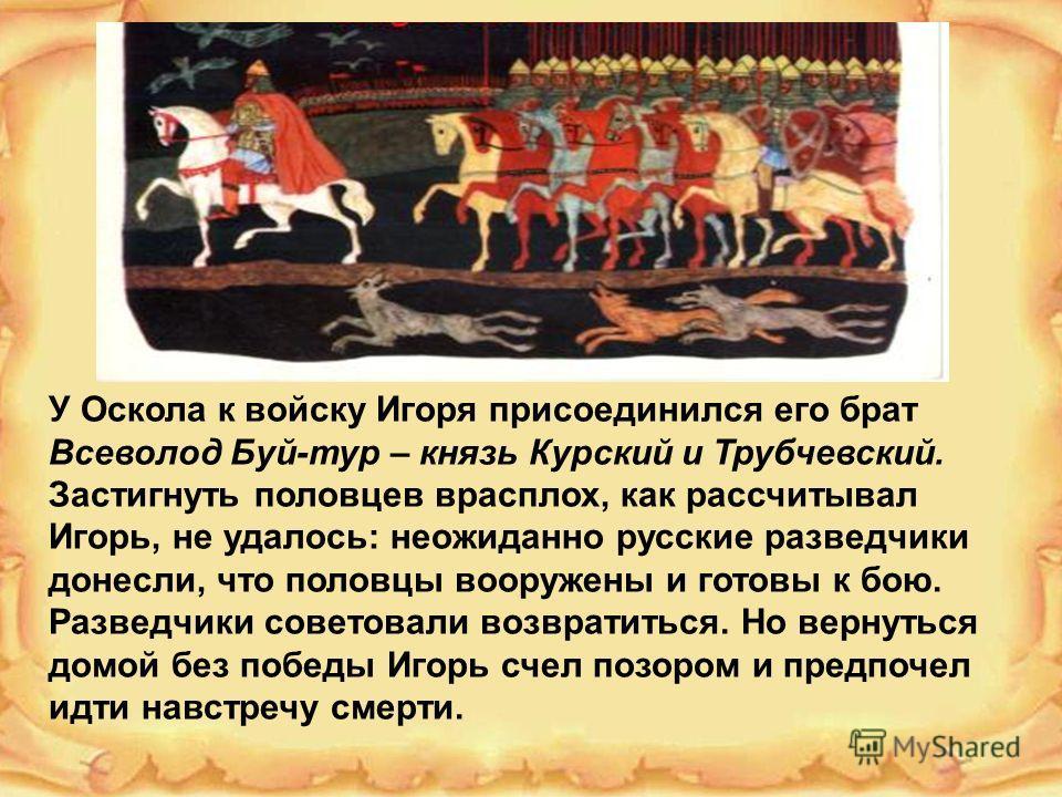 У Оскола к войску Игоря присоединился его брат Всеволод Буй-тур – князь Курский и Трубчевский. Застигнуть половцев врасплох, как рассчитывал Игорь, не удалось: неожиданно русские разведчики донесли, что половцы вооружены и готовы к бою. Разведчики со