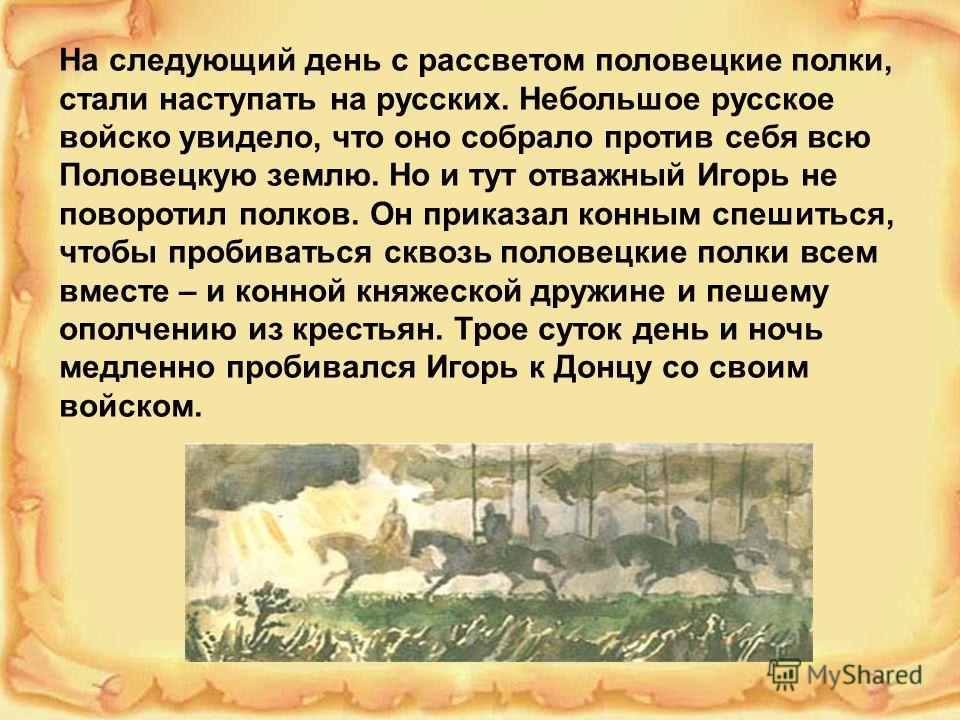 На следующий день с рассветом половецкие полки, стали наступать на русских. Небольшое русское войско увидело, что оно собрало против себя всю Половецкую землю. Но и тут отважный Игорь не поворотил полков. Он приказал конным спешиться, чтобы пробивать