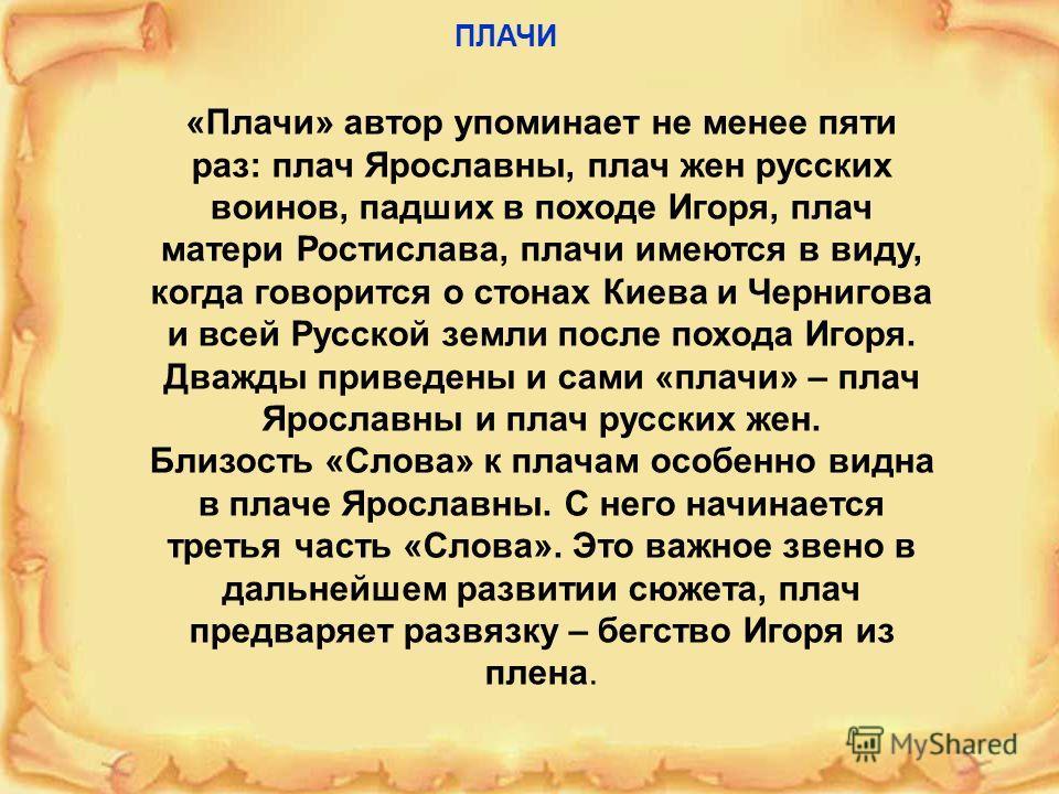 «Плачи» автор упоминает не менее пяти раз: плач Ярославны, плач жен русских воинов, падших в походе Игоря, плач матери Ростислава, плачи имеются в виду, когда говорится о стонах Киева и Чернигова и всей Русской земли после похода Игоря. Дважды привед