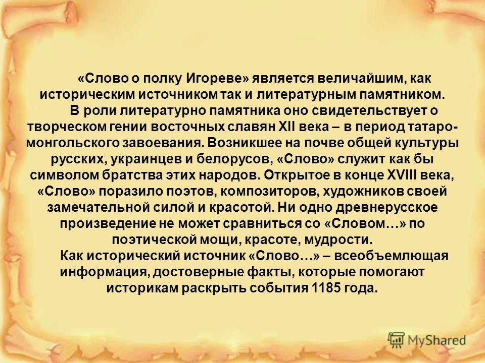 «Слово о полку Игореве» является величайшим, как историческим источником так и литературным памятником. В роли литературно памятника оно свидетельствует о творческом гении восточных славян XII века – в период татаро- монгольского завоевания. Возникше