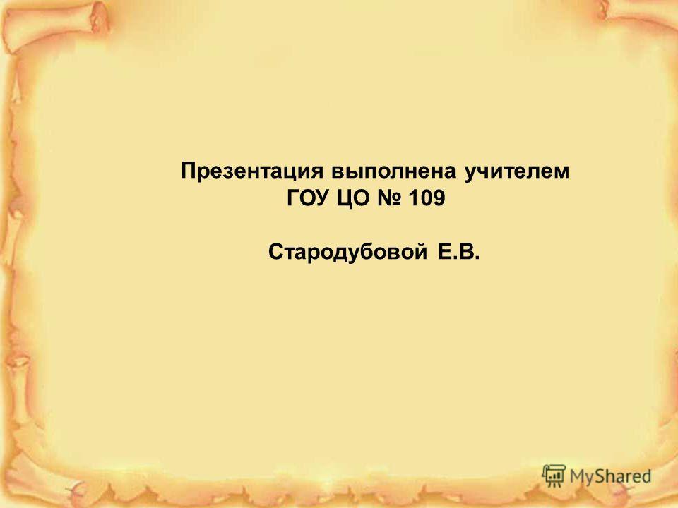 Презентация выполнена учителем ГОУ ЦО 109 Стародубовой Е.В.