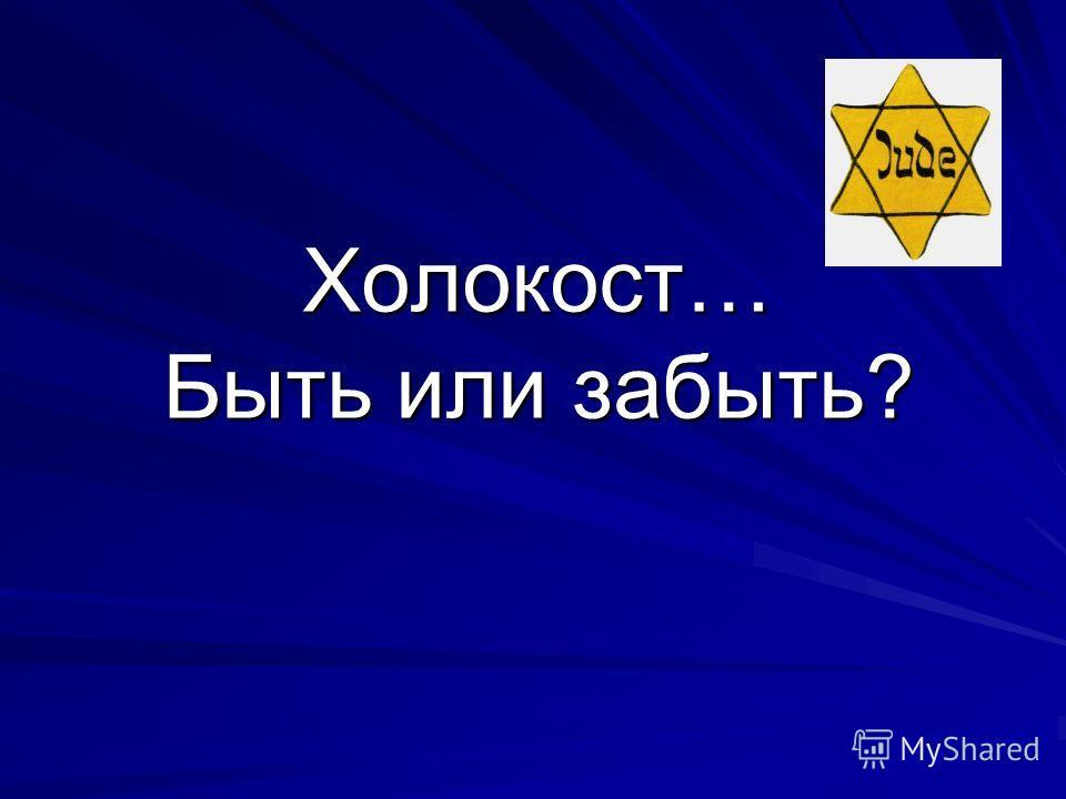 Холокост… Быть или забыть?