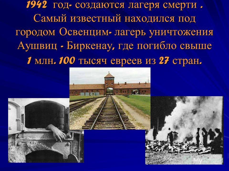 1942 год - создаются лагеря смерти. Самый известный находился под городом Освенцим - лагерь уничтожения Аушвиц - Биркенау, где погибло свыше 1 млн. 100 тысяч евреев из 27 стран.
