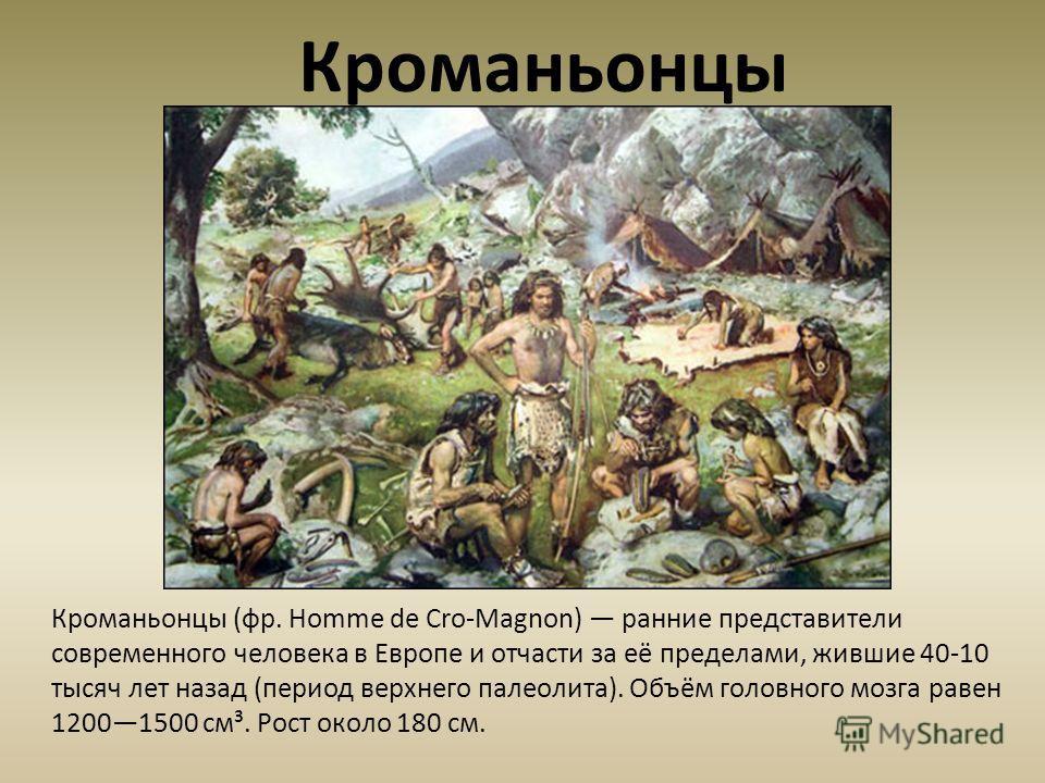 Кроманьонцы (фр. Homme de Cro-Magnon) ранние представители современного человека в Европе и отчасти за её пределами, жившие 40-10 тысяч лет назад (период верхнего палеолита). Объём головного мозга равен 12001500 см³. Рост около 180 см. Кроманьонцы