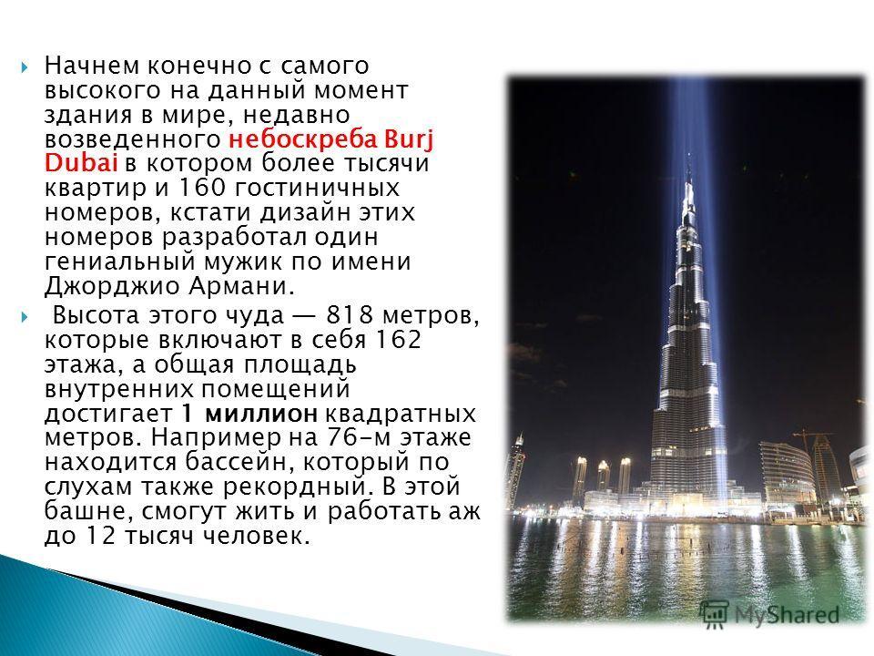Начнем конечно с самого высокого на данный момент здания в мире, недавно возведенного небоскреба Burj Dubai в котором более тысячи квартир и 160 гостиничных номеров, кстати дизайн этих номеров разработал один гениальный мужик по имени Джорджио Армани