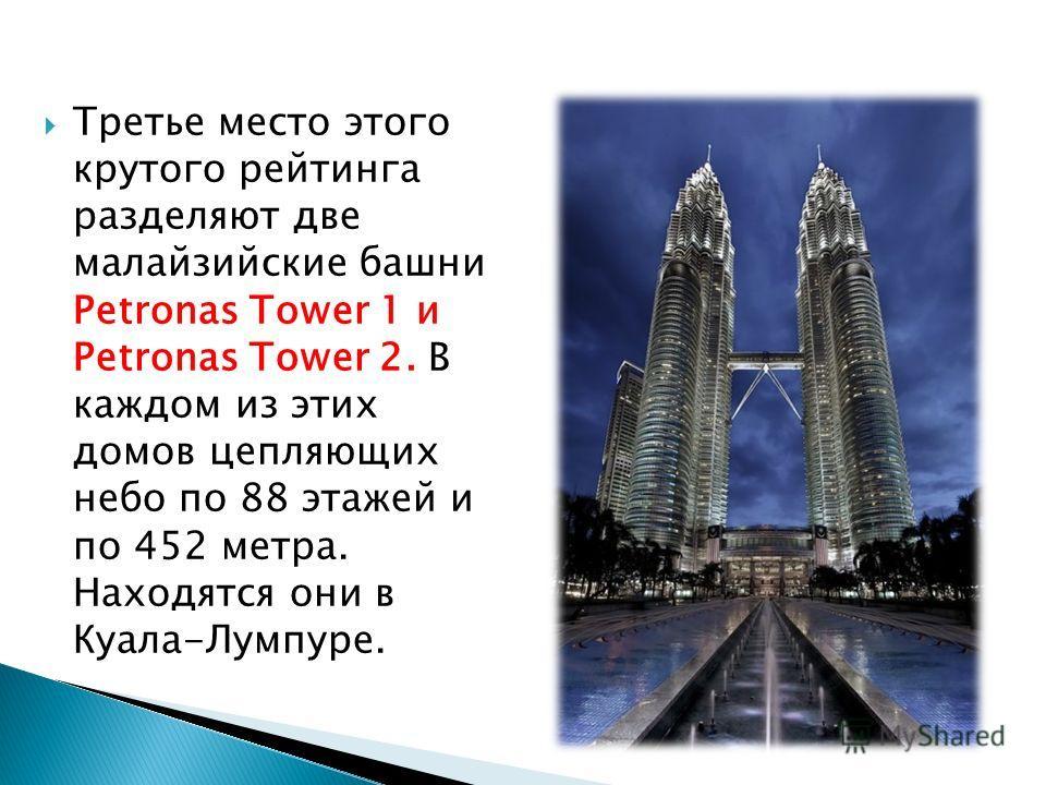 Третье место этого крутого рейтинга разделяют две малайзийские башни Petronas Tower 1 и Petronas Tower 2. В каждом из этих домов цепляющих небо по 88 этажей и по 452 метра. Находятся они в Куала-Лумпуре.