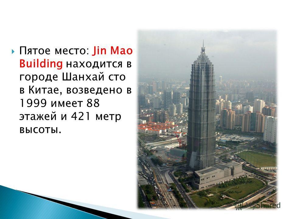Пятое место: Jin Mao Building находится в городе Шанхай сто в Китае, возведено в 1999 имеет 88 этажей и 421 метр высоты.