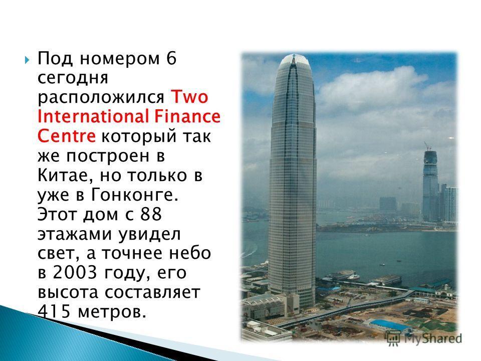 Под номером 6 сегодня расположился Two International Finance Centre который так же построен в Китае, но только в уже в Гонконге. Этот дом с 88 этажами увидел свет, а точнее небо в 2003 году, его высота составляет 415 метров.