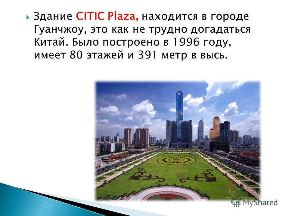 Здание CITIC Plaza, находится в городе Гуанчжоу, это как не трудно догадаться Китай. Было построено в 1996 году, имеет 80 этажей и 391 метр в высь.