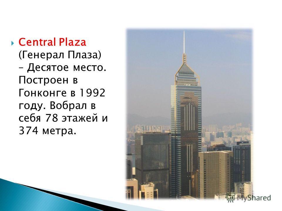 Central Plaza (Генерал Плаза) – Десятое место. Построен в Гонконге в 1992 году. Вобрал в себя 78 этажей и 374 метра.