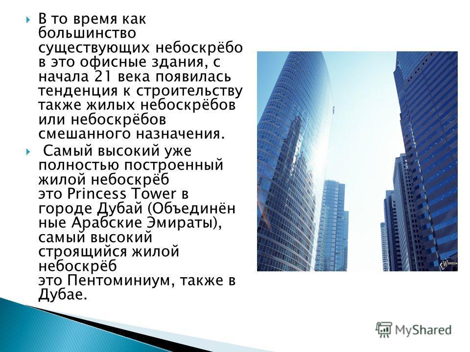 В то время как большинство существующих небоскрёбо в это офисные здания, с начала 21 века появилась тенденция к строительству также жилых небоскрёбов или небоскрёбов смешанного назначения. Самый высокий уже полностью построенный жилой небоскрёб это P