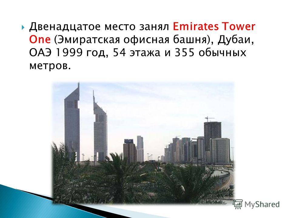 Двенадцатое место занял Emirates Tower One (Эмиратская офисная башня), Дубаи, ОАЭ 1999 год, 54 этажа и 355 обычных метров.