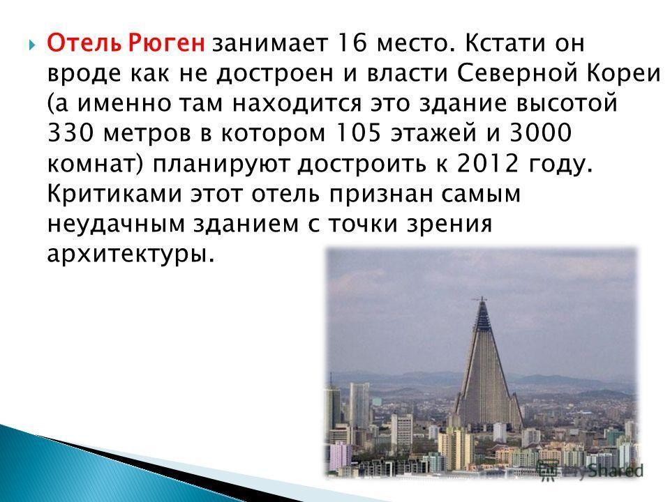 Отель Рюген занимает 16 место. Кстати он вроде как не достроен и власти Северной Кореи (а именно там находится это здание высотой 330 метров в котором 105 этажей и 3000 комнат) планируют достроить к 2012 году. Критиками этот отель признан самым неуда