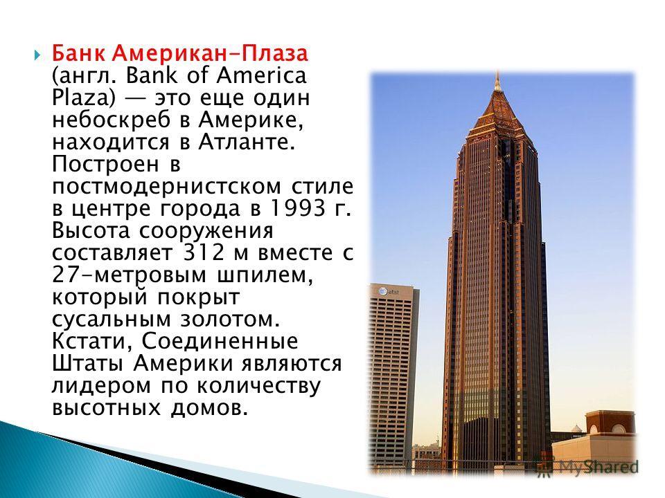 Банк Американ-Плаза (англ. Bank of America Plaza) это еще один небоскреб в Америке, находится в Атланте. Построен в постмодернистском стиле в центре города в 1993 г. Высота сооружения составляет 312 м вместе с 27-метровым шпилем, который покрыт сусал