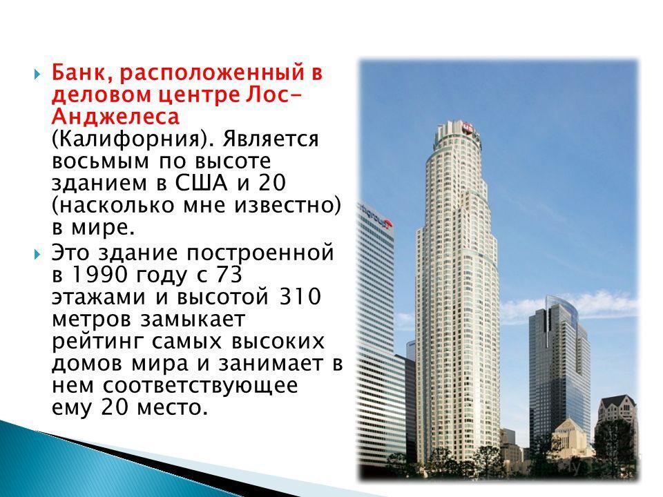 Банк, расположенный в деловом центре Лос- Анджелеса (Калифорния). Является восьмым по высоте зданием в США и 20 (насколько мне известно) в мире. Это здание построенной в 1990 году с 73 этажами и высотой 310 метров замыкает рейтинг самых высоких домов