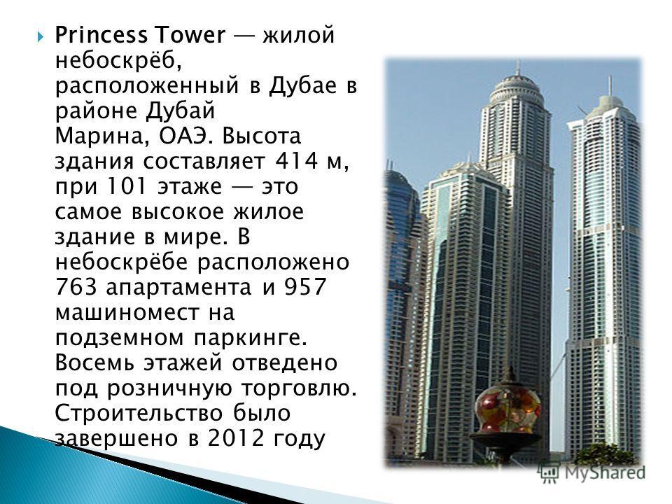 Princess Tower жилой небоскрёб, расположенный в Дубае в районе Дубай Марина, ОАЭ. Высота здания составляет 414 м, при 101 этаже это самое высокое жилое здание в мире. В небоскрёбе расположено 763 апартамента и 957 машиномест на подземном паркинге. Во