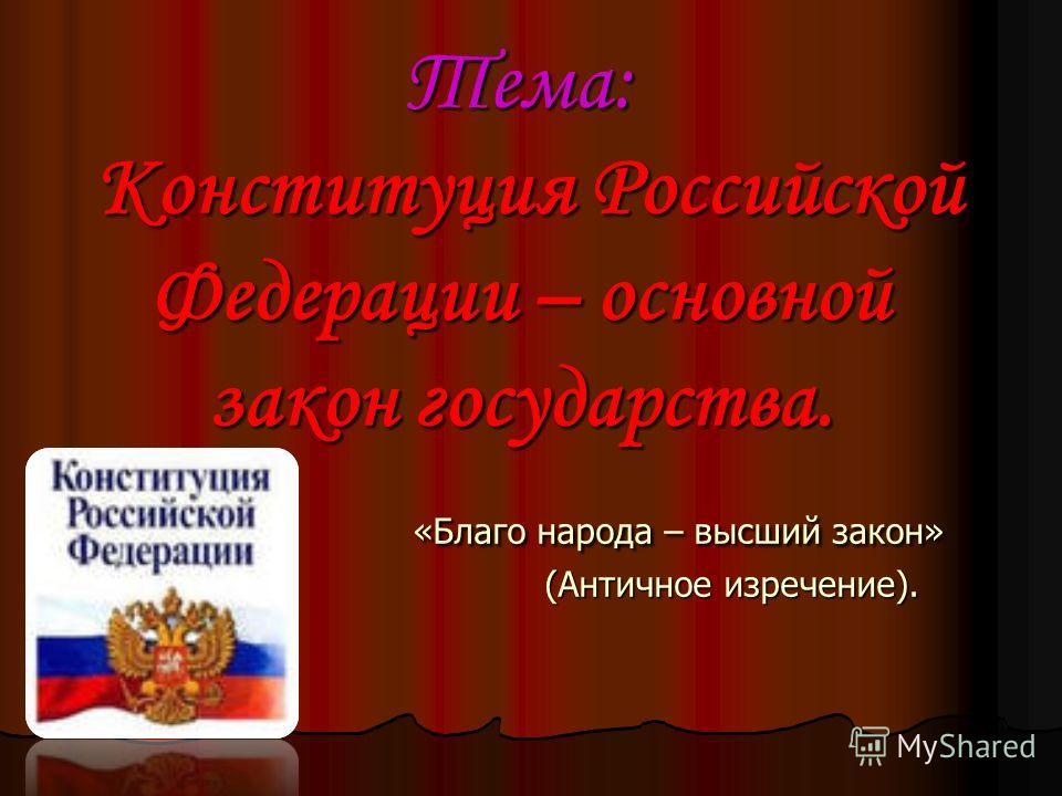 Тема: Конституция Российской Федерации – основной закон государства. «Благо народа – высший закон» (Античное изречение).