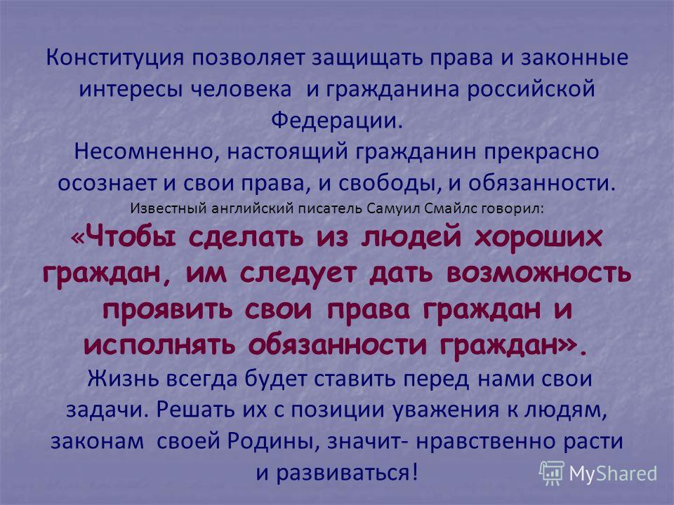 Конституция позволяет защищать права и законные интересы человека и гражданина российской Федерации. Несомненно, настоящий гражданин прекрасно осознает и свои права, и свободы, и обязанности. Известный английский писатель Самуил Смайлс говорил: « Что