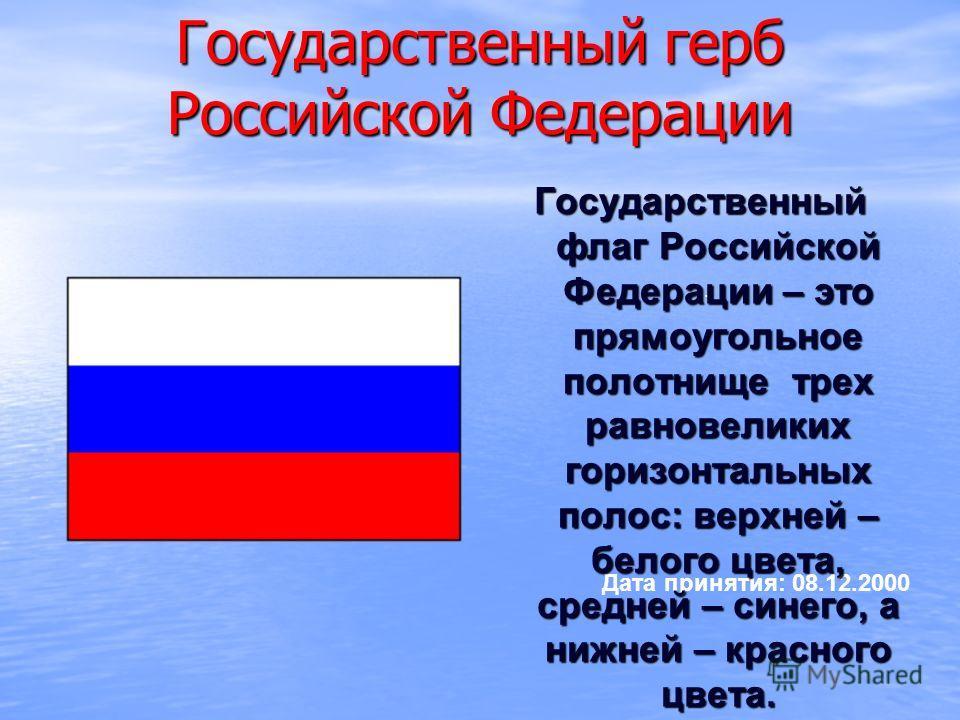 . Дата принятия: 08.12.2000 Государственный герб Российской Федерации Государственный флаг Российской Федерации – это прямоугольное полотнище трех равновеликих горизонтальных полос: верхней – белого цвета, средней – синего, а нижней – красного цвета.