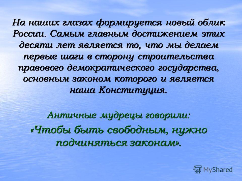 На наших глазах формируется новый облик России. Самым главным достижением этих десяти лет является то, что мы делаем первые шаги в сторону строительства правового демократического государства, основным законом которого и является наша Конституция. Ан