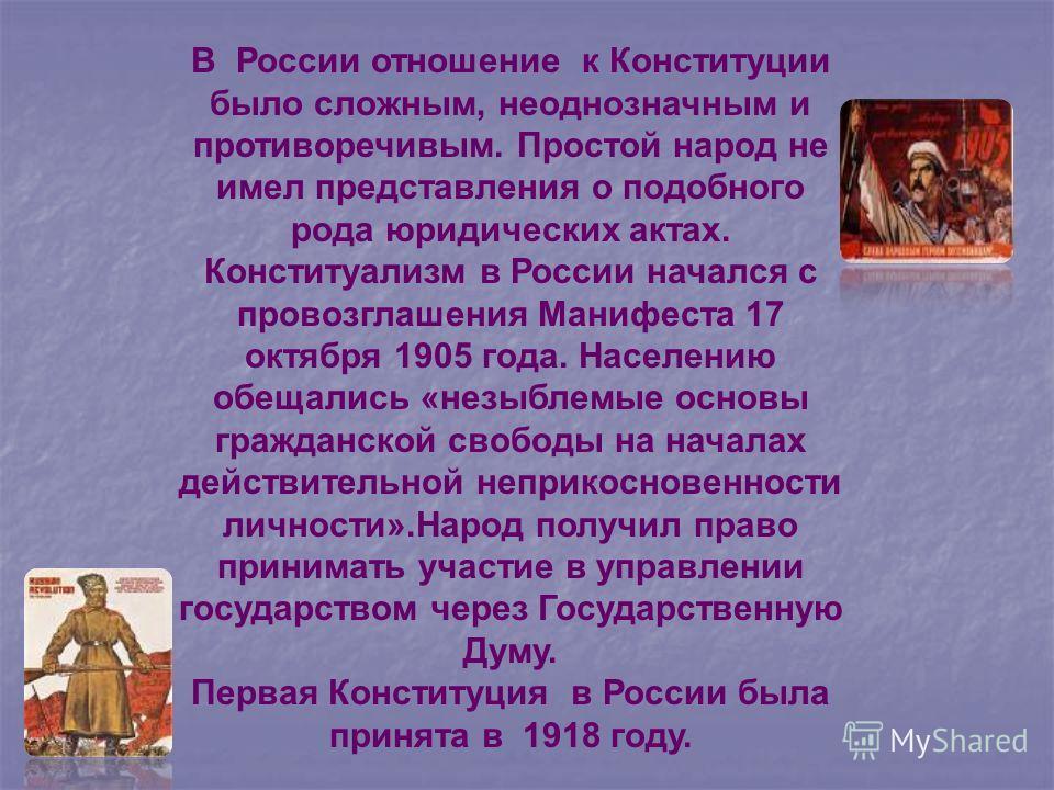 В России отношение к Конституции было сложным, неоднозначным и противоречивым. Простой народ не имел представления о подобного рода юридических актах. Конституализм в России начался с провозглашения Манифеста 17 октября 1905 года. Населению обещались