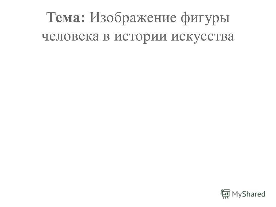 Тема: Изображение фигуры человека в истории искусства