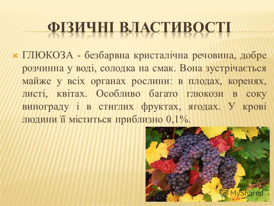 ГЛЮКОЗА - безбарвна кристалічна речовина, добре розчинна у воді, солодка на смак. Вона зустрічається майже у всіх органах рослини: в плодах, коренях, листі, квітах. Особливо багато глюкози в соку винограду і в стиглих фруктах, ягодах. У крові людини