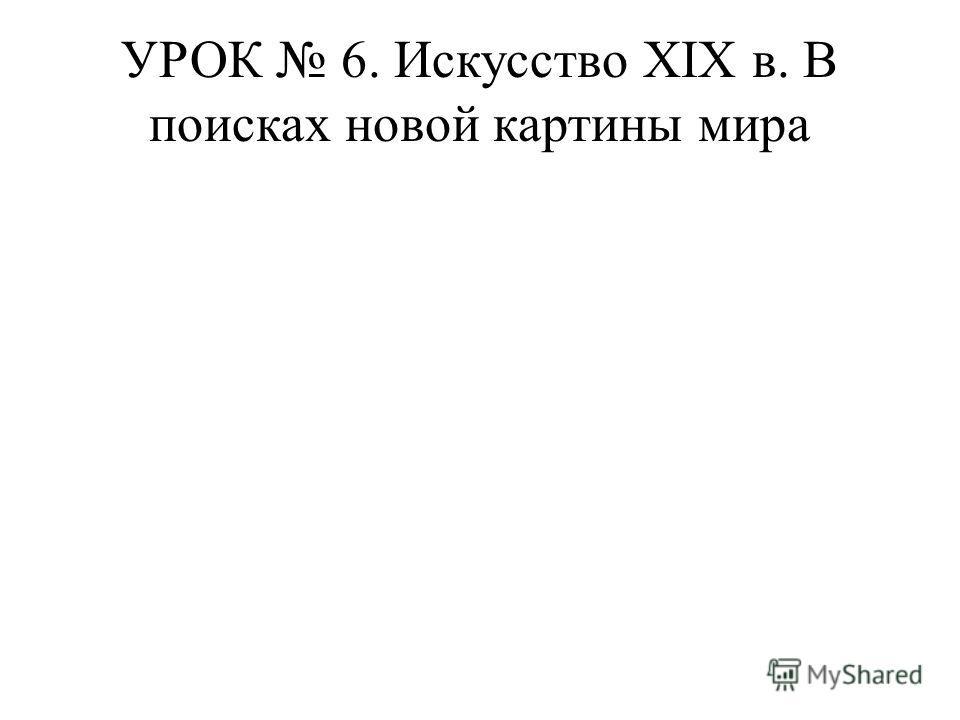 УРОК 6. Искусство XIX в. В поисках новой картины мира