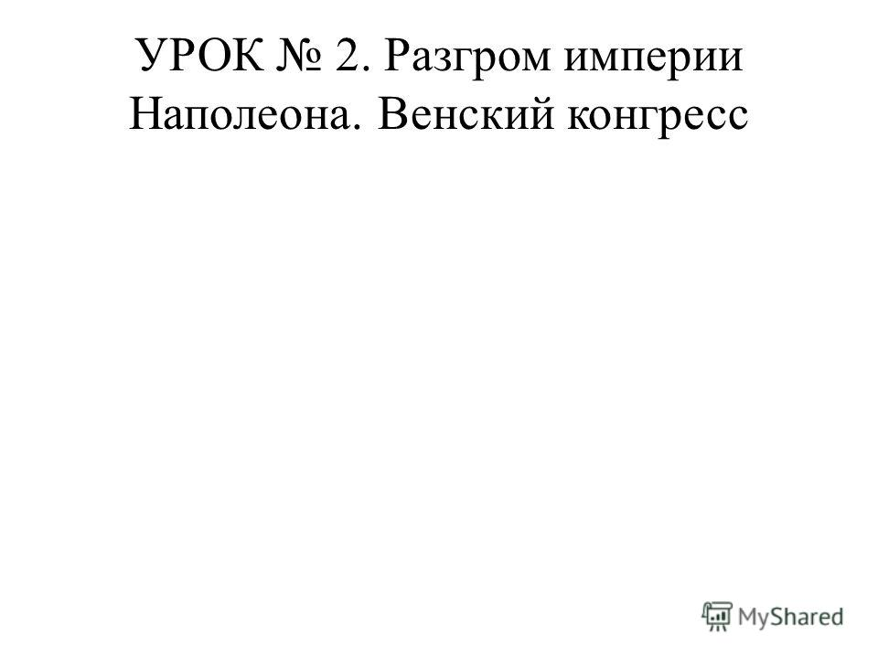 УРОК 2. Разгром империи Наполеона. Венский конгресс