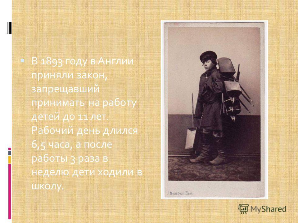 В 1893 году в Англии приняли закон, запрещавший принимать на работу детей до 11 лет. Рабочий день длился 6,5 часа, а после работы 3 раза в неделю дети ходили в школу.