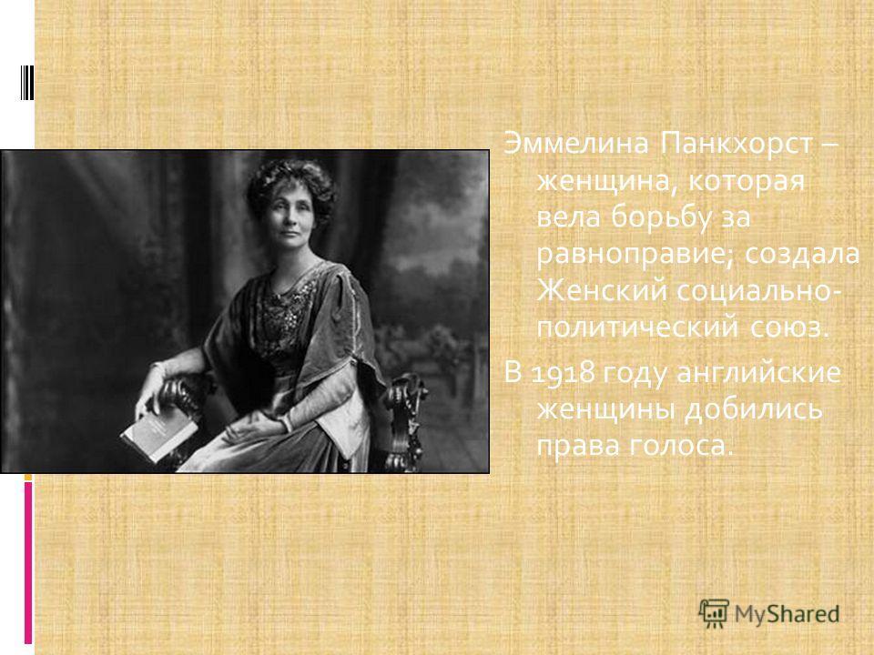 Эммелина Панкхорст – женщина, которая вела борьбу за равноправие; создала Женский социально- политический союз. В 1918 году английские женщины добились права голоса.