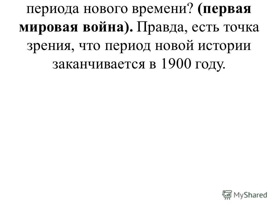 Какое событие станет окончанием периода нового времени? (первая мировая война). Правда, есть точка зрения, что период новой истории заканчивается в 1900 году.