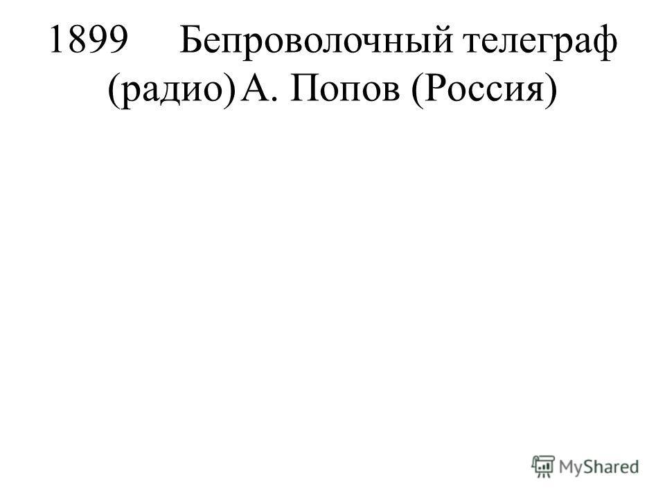 1899Бепроволочный телеграф (радио)А. Попов (Россия)