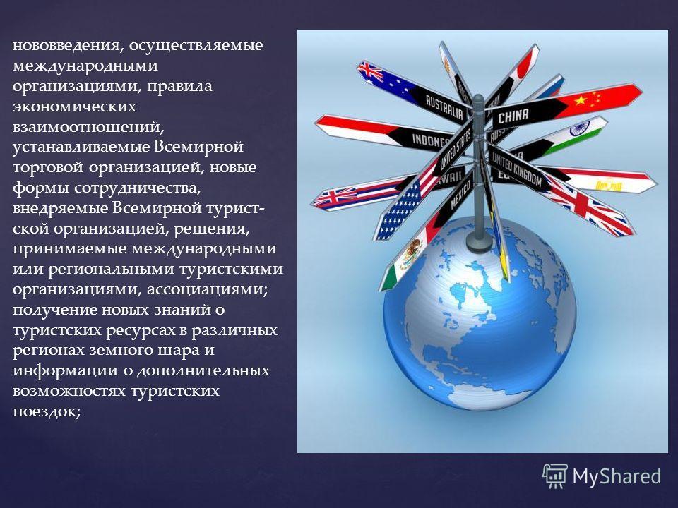 нововведения, осуществляемые международными организациями, правила экономических взаимоотношений, устанавливаемые Всемирной торговой организацией, новые формы сотрудничества, внедряемые Всемирной турист ской организацией, решения, принимаемые между