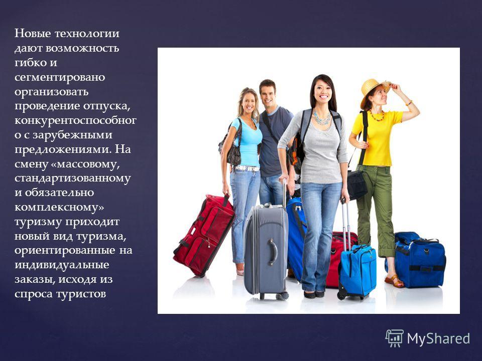 Новые технологии дают возможность гибко и сегментировано организовать проведение отпуска, конкурентоспособног о с зарубежными предложениями. На смену «массовому, стандартизованному и обязательно комплексному» туризму приходит новый вид туризма, ори