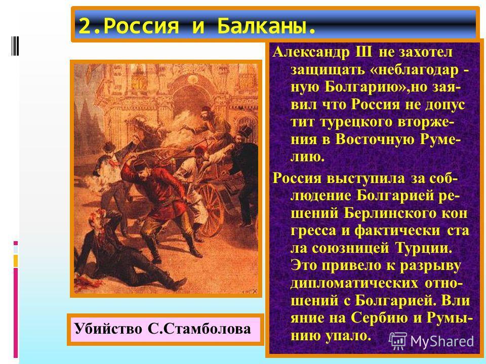 2.Россия и Балканы. Александр начал давить на Баттенберга и тот стал врагом России.В 1885 г. Сербия объявила Болгарии войну но вме- шательство Австрии и России остановило кон- фликт. В 1887 г.Баттенберг был свергнут и к власти при шел С.Стамболов,он