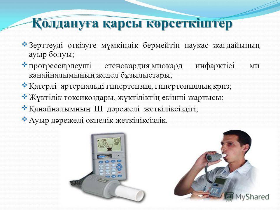 Қолдануға қарсы көрсеткіштер Зерттеуді өткізуге мүмкіндік бермейтін науқас жағдайының ауыр болуы; прогрессирлеуші стенокардия,миокард инфарктісі, ми қанайналымының жедел бұзылыстары; Қатерлі артериальді гипертензия, гипертониялық криз; Жүктілік токси