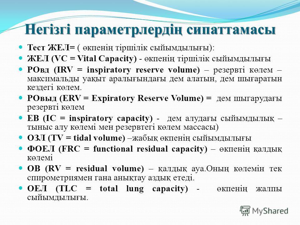 Негізгі параметрлердің сипаттамасы Тест ЖЕЛ= ( өкпенің тіршілік сыйымдылығы): ЖЕЛ (VC = Vital Capacity) - өкпенің тіршілік сыйымдылығы РOвд (IRV = inspiratory reserve volume) – резервті көлем – максимальды уақыт аралығындағы дем алатын, дем шығаратын