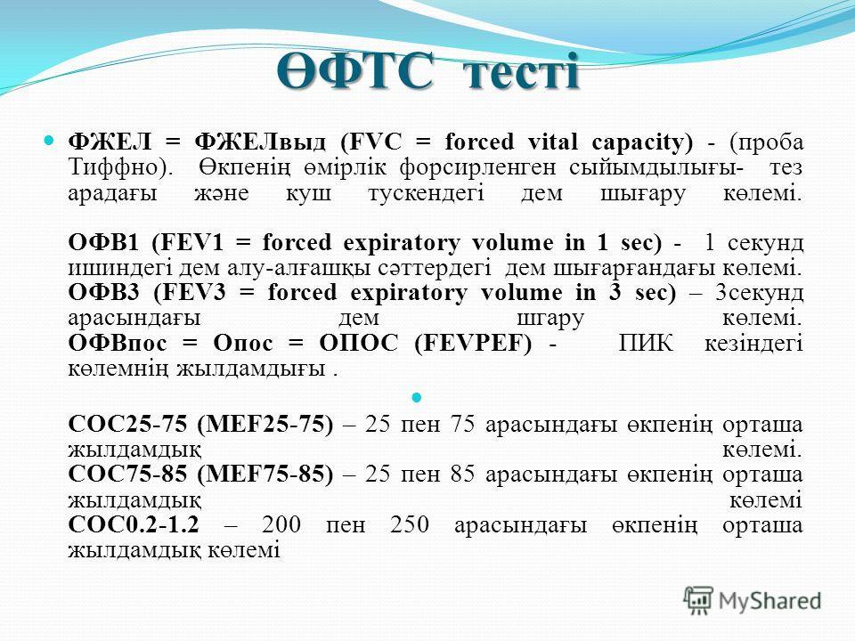 ӨФТС тесті ФЖЕЛ = ФЖЕЛвыд (FVC = forced vital capacity) - (проба Тиффно). Өкпенің өмірлік форсирленген сыйымдылығы- тез арадағы және куш тускендегі дем шығару көлемі. ОФВ1 (FEV1 = forced expiratory volume in 1 sec) - 1 секунд ишиндегі дем алу-алғашқы