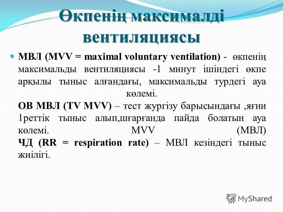 Өкпенің максималді вентиляциясы МВЛ (MVV = maximal voluntary ventilation) - өкпенің максимальды вентиляциясы -1 минут ішіндегі өкпе арқылы тыныс алғандағы, максимальды турдегі ауа көлемі. ОВ МВЛ (TV MVV) – тест жургізу барысындағы,яғни 1реттік тыныс
