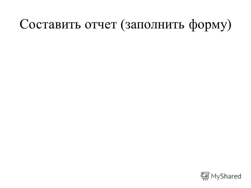 Составить отчет (заполнить форму)