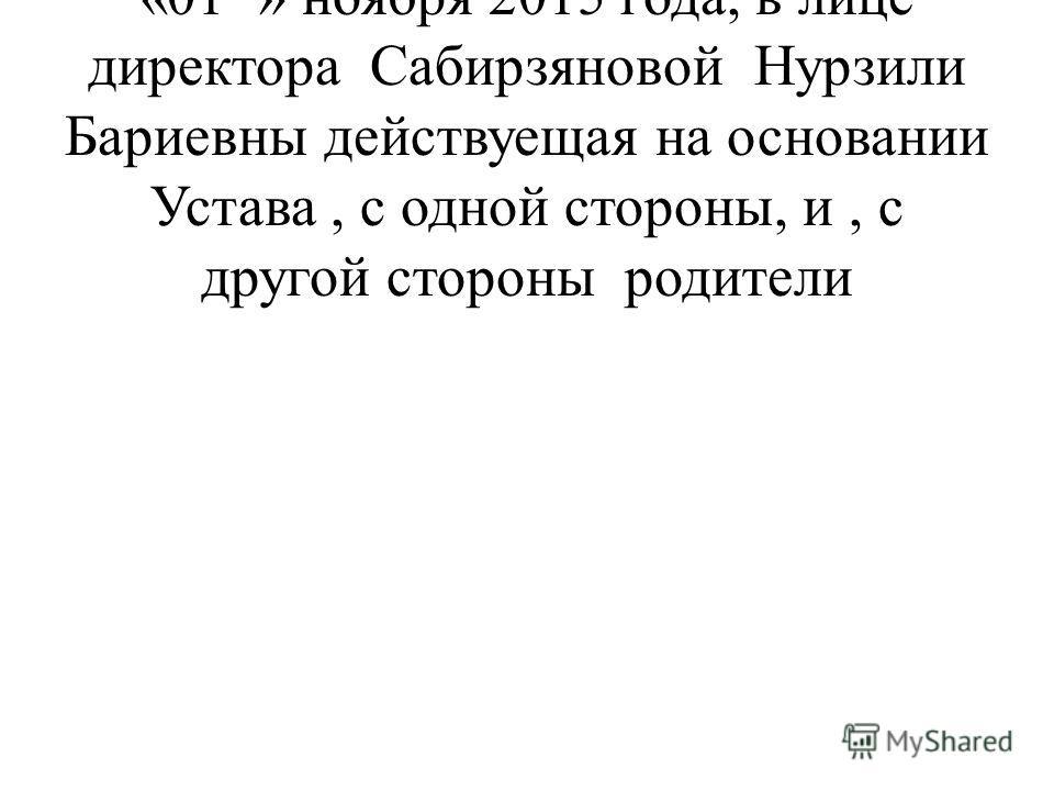 на срок с « 01 »ноября 2010 года до «01 » ноября 2015 года, в лице директора Сабирзяновой Нурзили Бариевны действуещая на основании Устава, с одной стороны, и, с другой стороны родители
