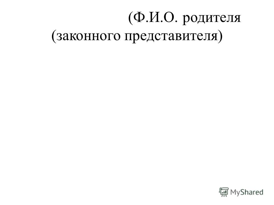 (Ф.И.О. родителя (законного представителя)
