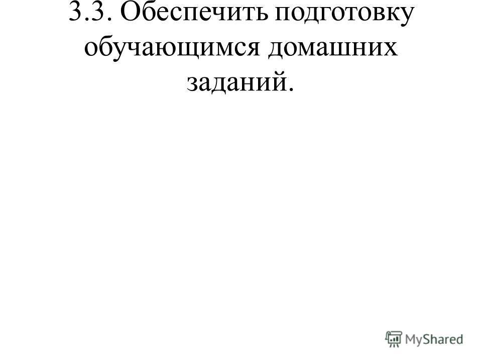 3.3. Обеспечить подготовку обучающимся домашних заданий.