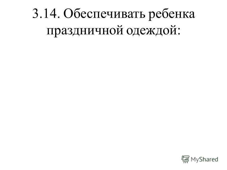 3.14. Обеспечивать ребенка праздничной одеждой:
