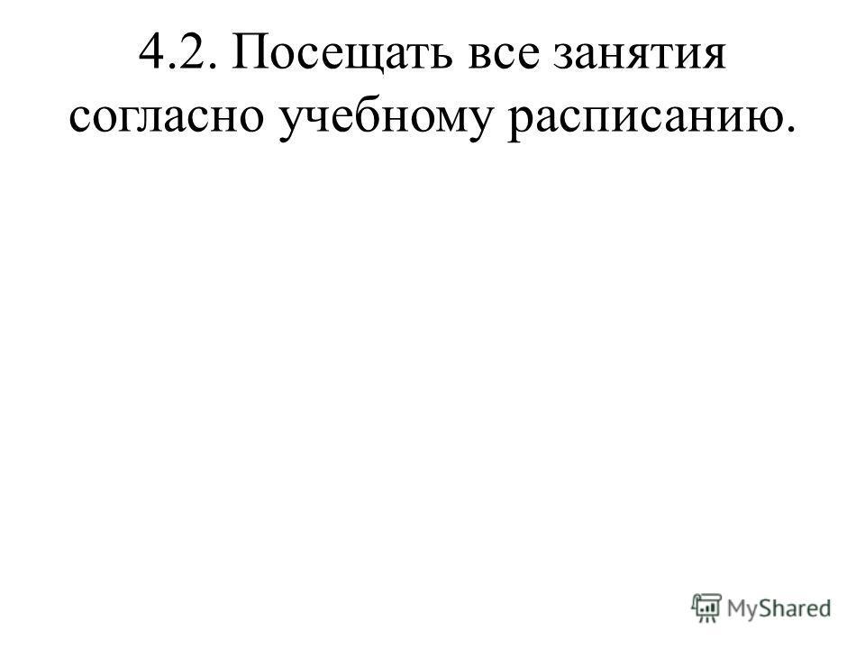 4.2. Посещать все занятия согласно учебному расписанию.