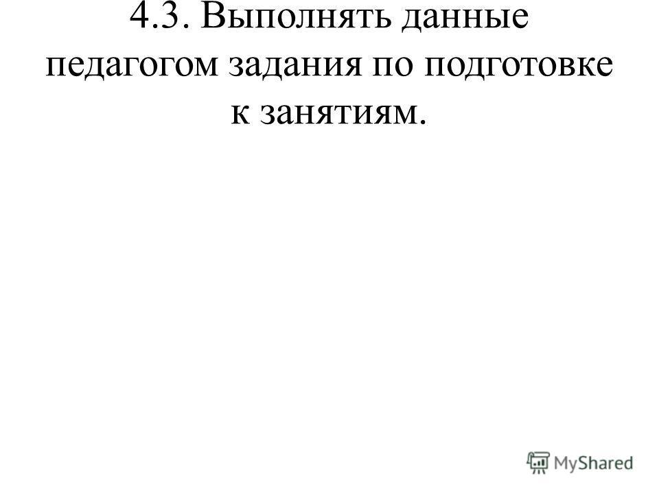 4.3. Выполнять данные педагогом задания по подготовке к занятиям.