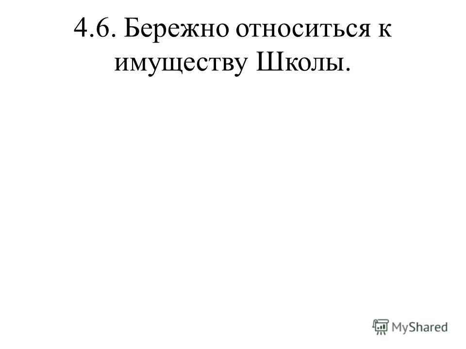 4.6. Бережно относиться к имуществу Школы.
