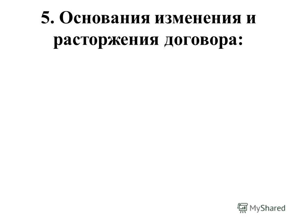 5. Основания изменения и расторжения договора: